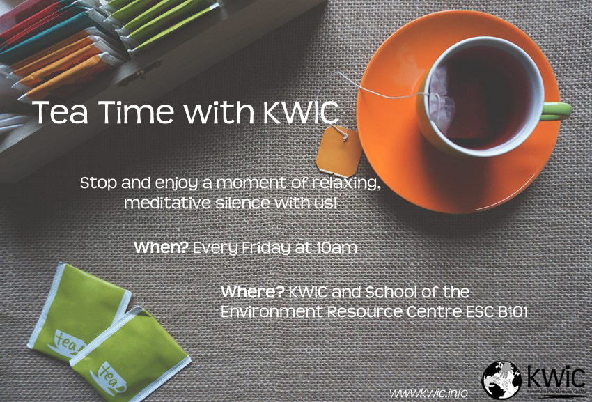 Tea Time with KWIC. Stop and enjoy a moment of relaxing, meditative silence with us! When? Every Friday at 10 AM. Where? KWIC & School of the Environment Resource Centre ESC B101)