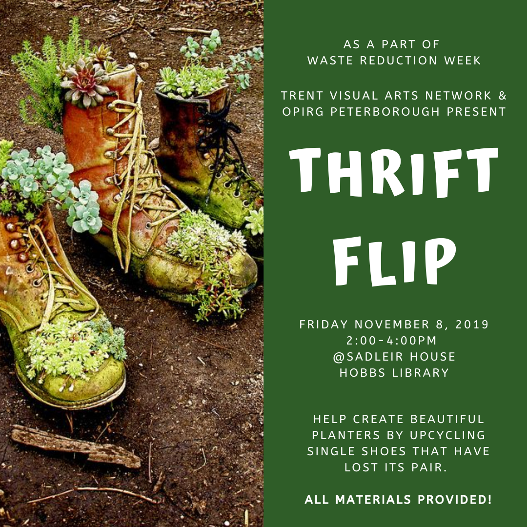 Image description: Text:Trent Visual Arts Network & OPIRG Peterborough present Thrift Flip. Friday November 8, 2019. 2pm-4pm. @Sadleir House Hobbs library. Create Beautiful planters by upcycling single shoes! All materials provided!